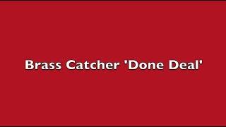Brass Catcher 'Done Deal'